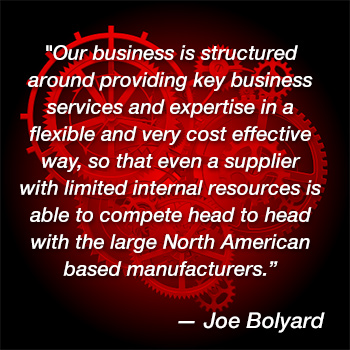 """Our business is structured around providing key business services and expertise in a flexible and very cost effective way, so that even a supplier with limited internal resources is able to compete head to head with the large North American based manufacturers."" – Joe Bolyard"